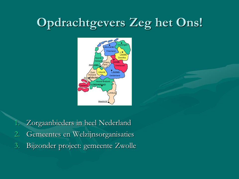 Opdrachtgevers Zeg het Ons! 1.Zorgaanbieders in heel Nederland 2.Gemeentes en Welzijnsorganisaties 3.Bijzonder project: gemeente Zwolle