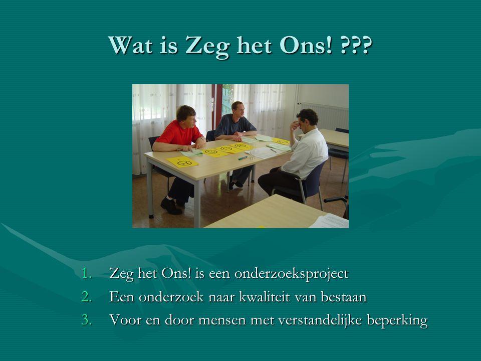 Wat is Zeg het Ons! ??? 1.Zeg het Ons! is een onderzoeksproject 2.Een onderzoek naar kwaliteit van bestaan 3.Voor en door mensen met verstandelijke be
