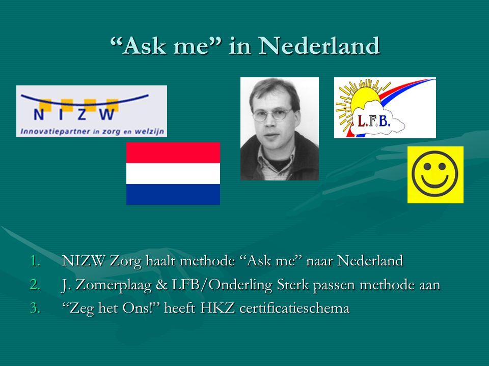 """""""Ask me"""" in Nederland 1.NIZW Zorg haalt methode """"Ask me"""" naar Nederland 2.J. Zomerplaag & LFB/Onderling Sterk passen methode aan 3.""""Zeg het Ons!"""" heef"""