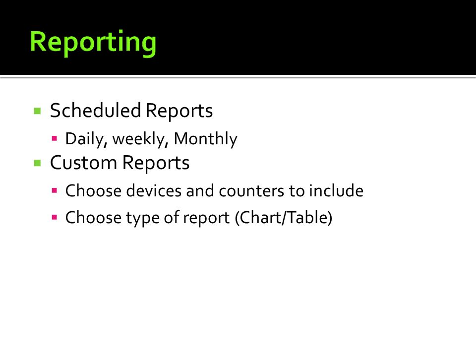  Scheduled Reports  Daily, weekly, Monthly  Custom Reports  Choose devices and counters to include  Choose type of report (Chart/Table)