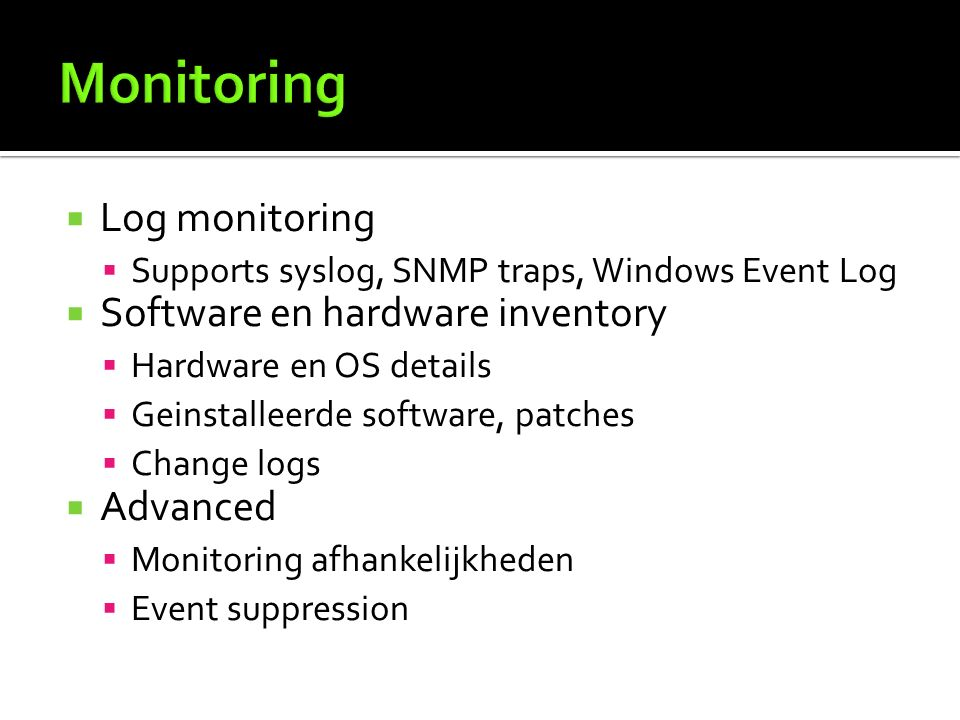  Log monitoring  Supports syslog, SNMP traps, Windows Event Log  Software en hardware inventory  Hardware en OS details  Geinstalleerde software, patches  Change logs  Advanced  Monitoring afhankelijkheden  Event suppression