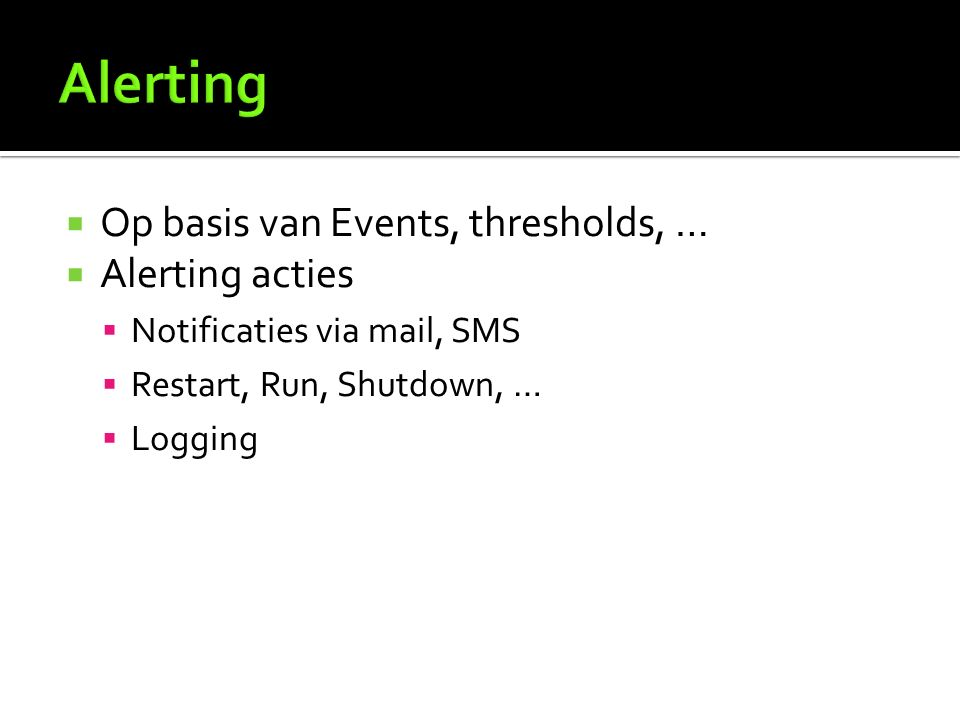  Op basis van Events, thresholds, …  Alerting acties  Notificaties via mail, SMS  Restart, Run, Shutdown, …  Logging