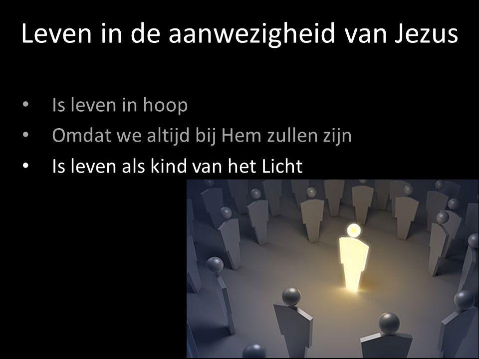 Is leven in hoop Omdat we altijd bij Hem zullen zijn Is leven als kind van het Licht Leven in de aanwezigheid van Jezus