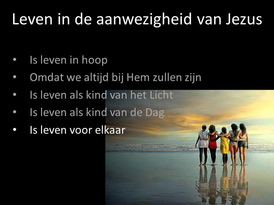 Is leven in hoop Omdat we altijd bij Hem zullen zijn Is leven als kind van het Licht Is leven als kind van de Dag Is leven voor elkaar Leven in de aanwezigheid van Jezus