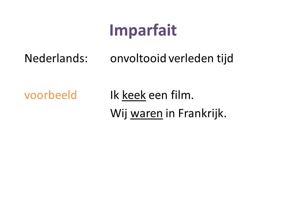 Imparfait Nederlands:onvoltooid verleden tijd voorbeeldIk keek een film. Wij waren in Frankrijk.