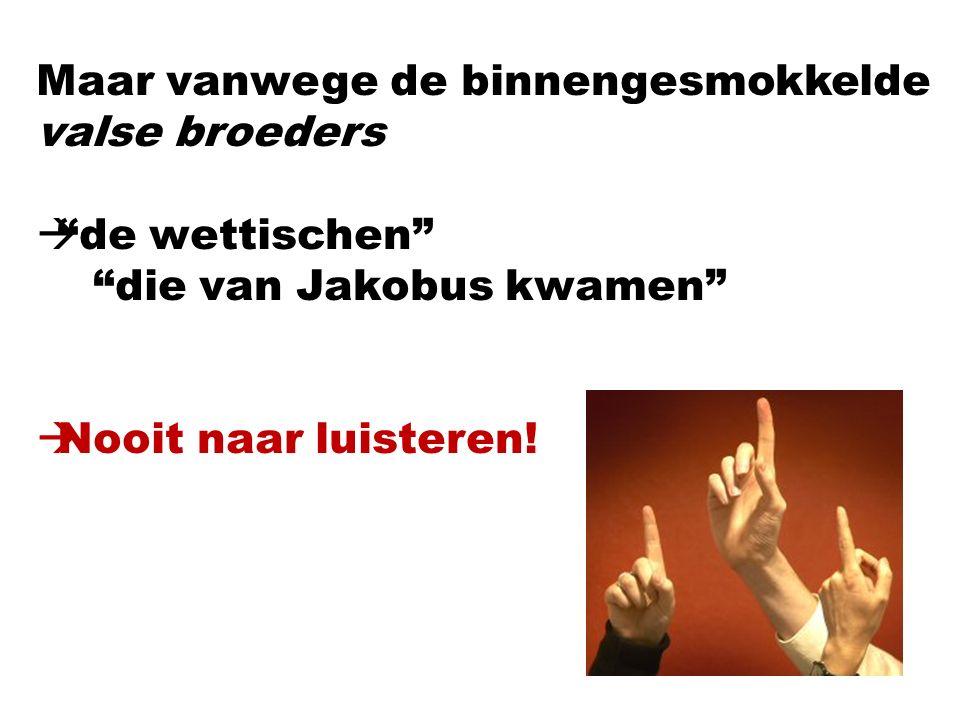 """Maar vanwege de binnengesmokkelde valse broeders  """"de wettischen"""" """"die van Jakobus kwamen""""  Nooit naar luisteren!"""