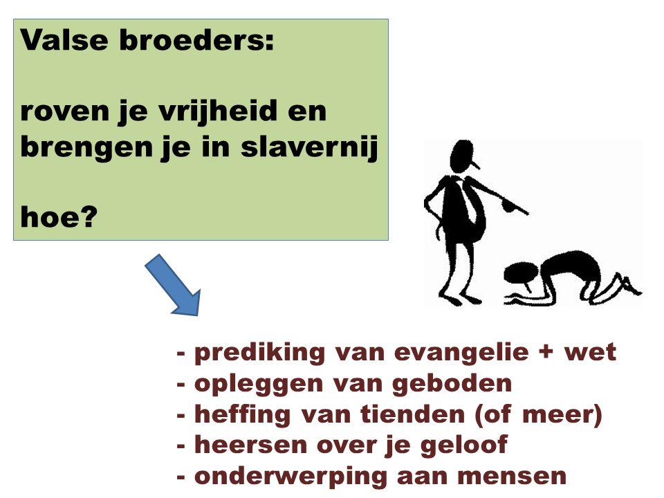 Valse broeders: roven je vrijheid en brengen je in slavernij hoe? - prediking van evangelie + wet - opleggen van geboden - heffing van tienden (of mee