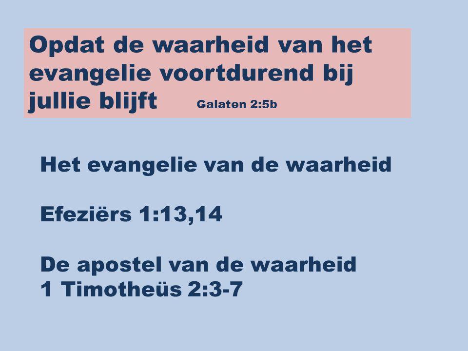 Opdat de waarheid van het evangelie voortdurend bij jullie blijft Galaten 2:5b Het evangelie van de waarheid Efeziërs 1:13,14 De apostel van de waarhe