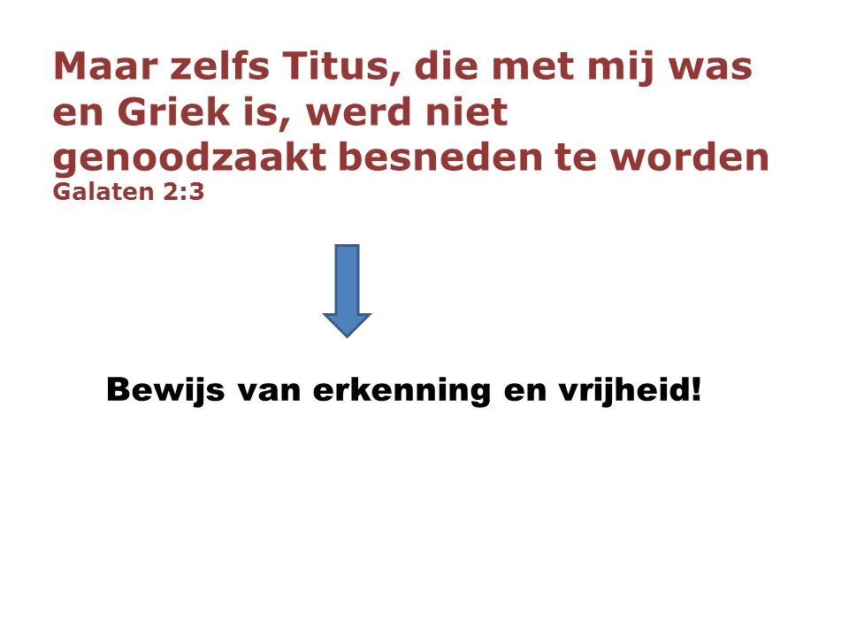Maar zelfs Titus, die met mij was en Griek is, werd niet genoodzaakt besneden te worden Galaten 2:3 Bewijs van erkenning en vrijheid!