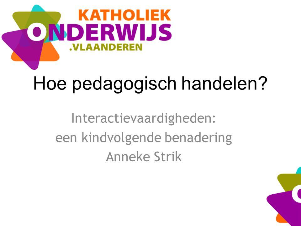 Hoe pedagogisch handelen? Interactievaardigheden: een kindvolgende benadering Anneke Strik