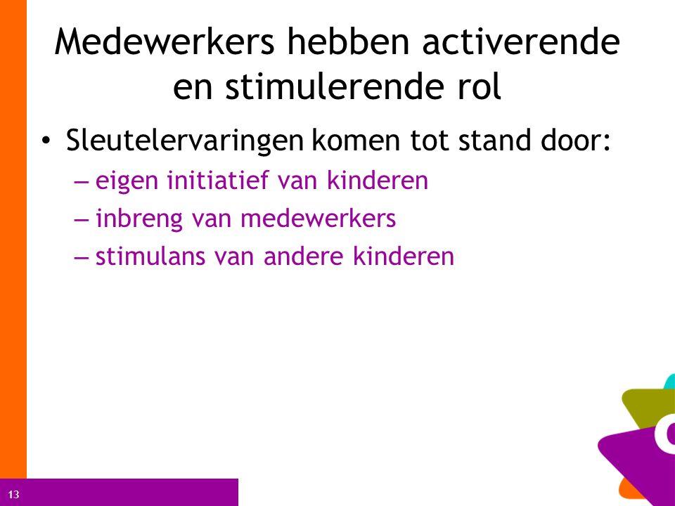 13 Medewerkers hebben activerende en stimulerende rol Sleutelervaringen komen tot stand door: – eigen initiatief van kinderen – inbreng van medewerkers – stimulans van andere kinderen
