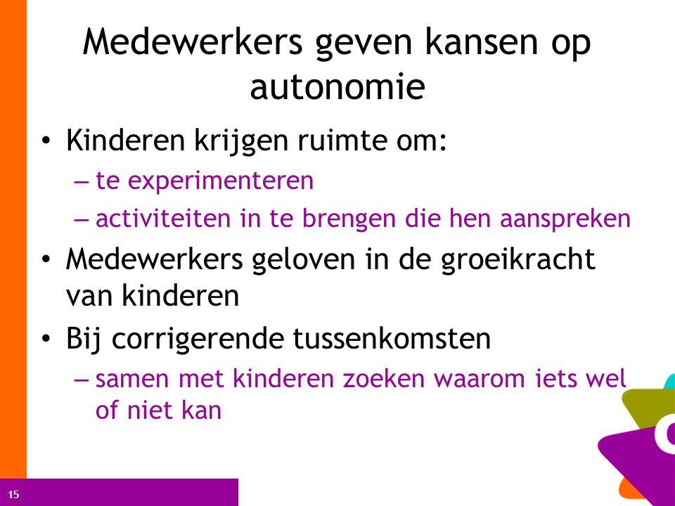 15 Medewerkers geven kansen op autonomie Kinderen krijgen ruimte om: – te experimenteren – activiteiten in te brengen die hen aanspreken Medewerkers g