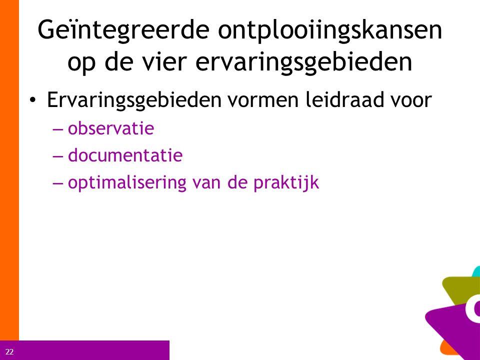22 Geïntegreerde ontplooiingskansen op de vier ervaringsgebieden Ervaringsgebieden vormen leidraad voor – observatie – documentatie – optimalisering v