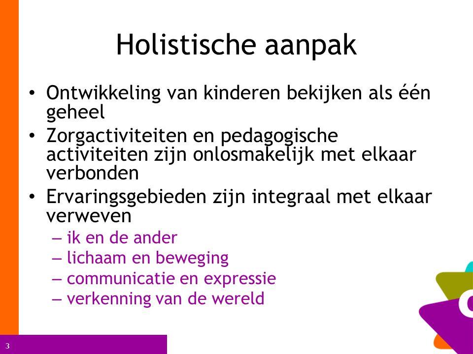 3 Holistische aanpak Ontwikkeling van kinderen bekijken als één geheel Zorgactiviteiten en pedagogische activiteiten zijn onlosmakelijk met elkaar ver