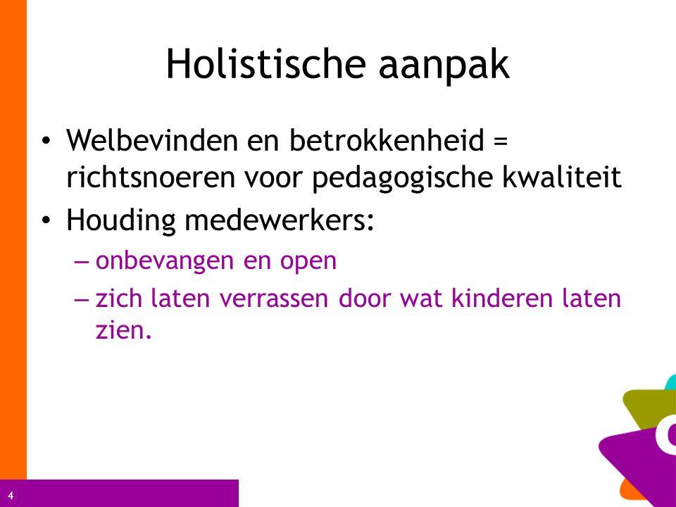 4 Holistische aanpak Welbevinden en betrokkenheid = richtsnoeren voor pedagogische kwaliteit Houding medewerkers: – onbevangen en open – zich laten verrassen door wat kinderen laten zien.