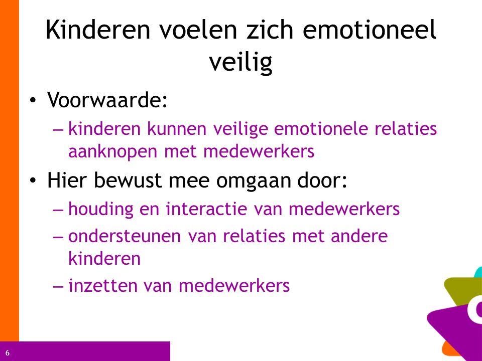 6 Kinderen voelen zich emotioneel veilig Voorwaarde: – kinderen kunnen veilige emotionele relaties aanknopen met medewerkers Hier bewust mee omgaan door: – houding en interactie van medewerkers – ondersteunen van relaties met andere kinderen – inzetten van medewerkers