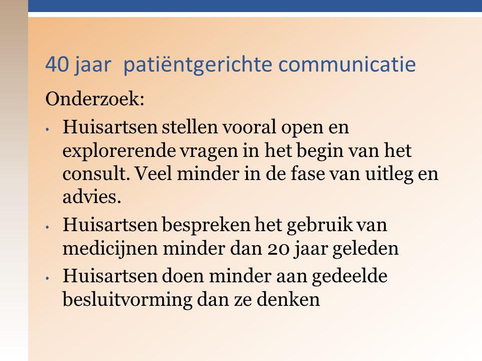 40 jaar patiëntgerichte communicatie Onderzoek: Huisartsen stellen vooral open en explorerende vragen in het begin van het consult.