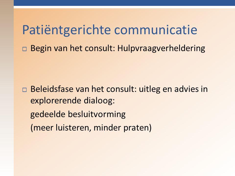 Patiëntgerichte communicatie  Begin van het consult: Hulpvraagverheldering  Beleidsfase van het consult: uitleg en advies in explorerende dialoog: gedeelde besluitvorming (meer luisteren, minder praten)