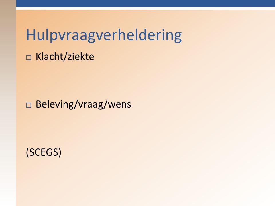 Hulpvraagverheldering  Klacht/ziekte  Beleving/vraag/wens (SCEGS)