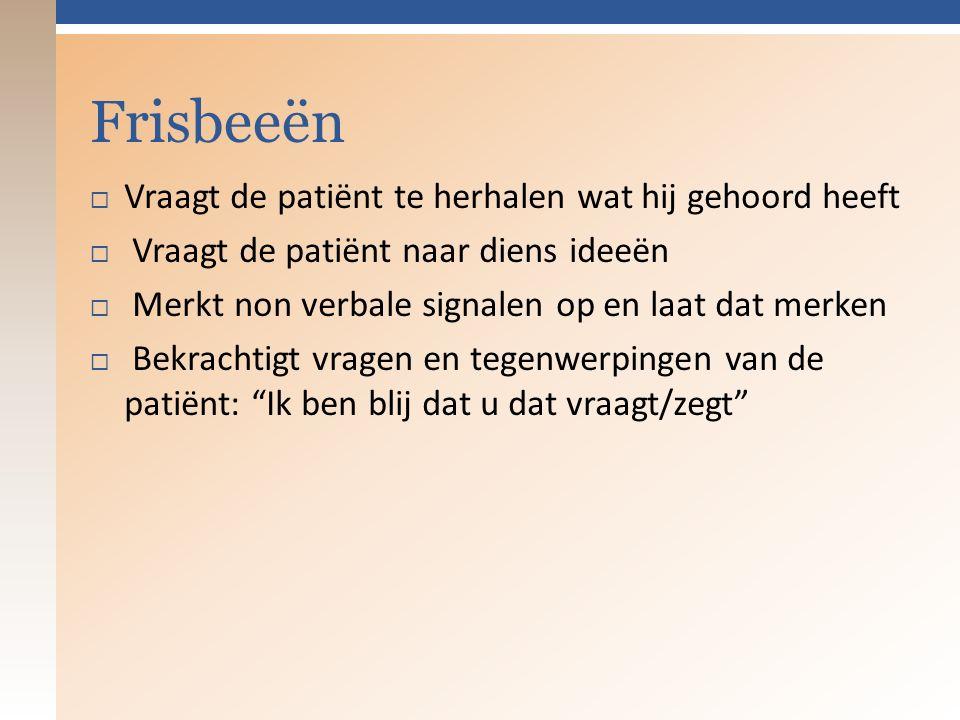 Frisbeeën  Vraagt de patiënt te herhalen wat hij gehoord heeft  Vraagt de patiënt naar diens ideeën  Merkt non verbale signalen op en laat dat merken  Bekrachtigt vragen en tegenwerpingen van de patiënt: Ik ben blij dat u dat vraagt/zegt
