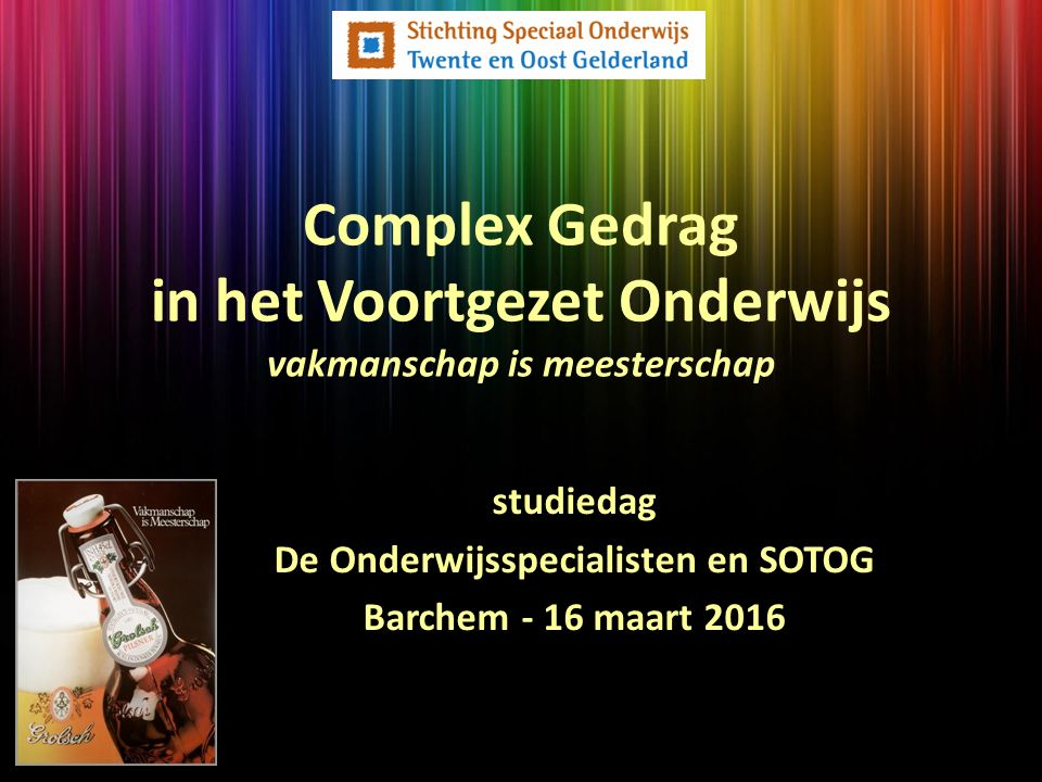 studiedag De Onderwijsspecialisten en SOTOG Barchem - 16 maart 2016 Complex Gedrag in het Voortgezet Onderwijs vakmanschap is meesterschap