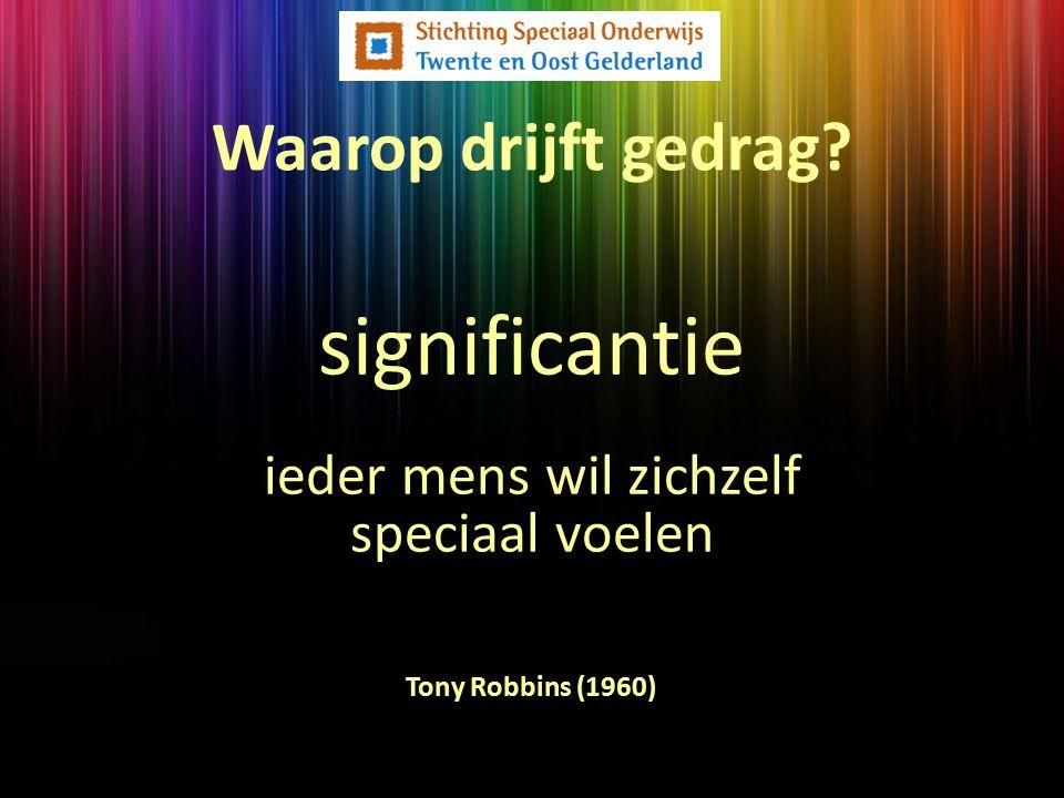Waarop drijft gedrag? Tony Robbins (1960) significantie ieder mens wil zichzelf speciaal voelen