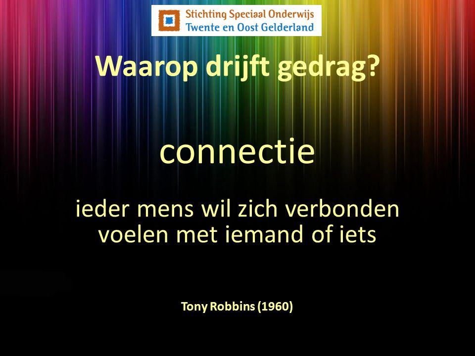 Waarop drijft gedrag? Tony Robbins (1960) connectie ieder mens wil zich verbonden voelen met iemand of iets