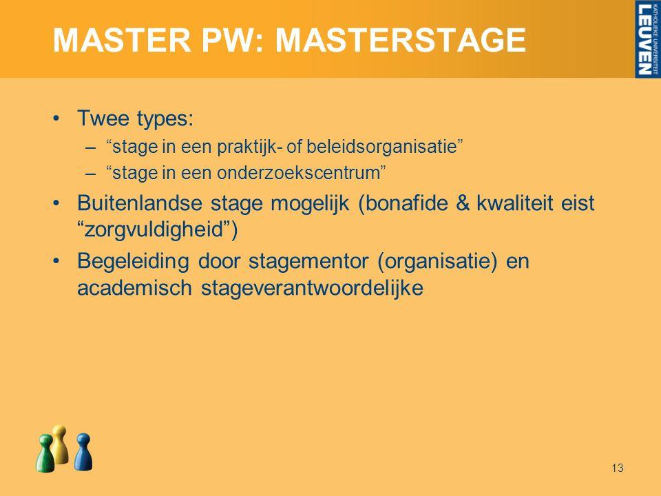 MASTER PW: MASTERSTAGE Twee types: – stage in een praktijk- of beleidsorganisatie – stage in een onderzoekscentrum Buitenlandse stage mogelijk (bonafide & kwaliteit eist zorgvuldigheid ) Begeleiding door stagementor (organisatie) en academisch stageverantwoordelijke 13