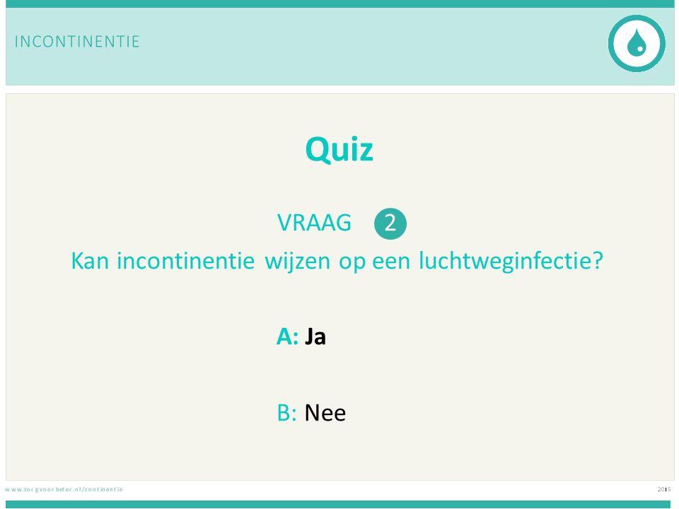 Quiz VRAAG 3 Incontinentie hangt samen met… A: zelfstandigheid van de oudere B: ouder worden, het hoort er nu eenmaal bij