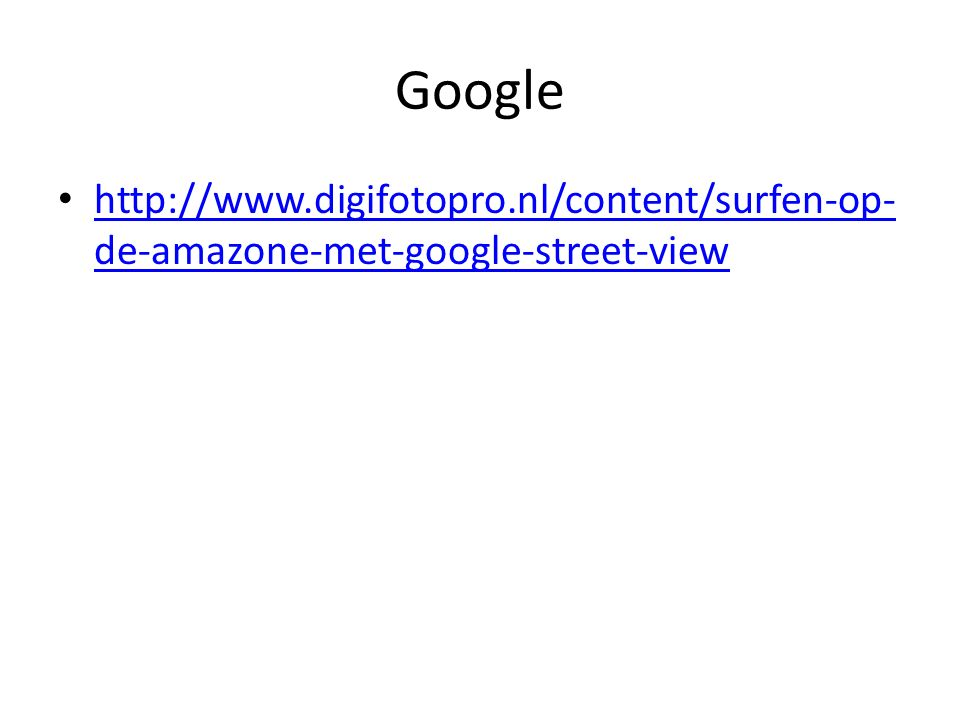 Google http://www.digifotopro.nl/content/surfen-op- de-amazone-met-google-street-view http://www.digifotopro.nl/content/surfen-op- de-amazone-met-google-street-view