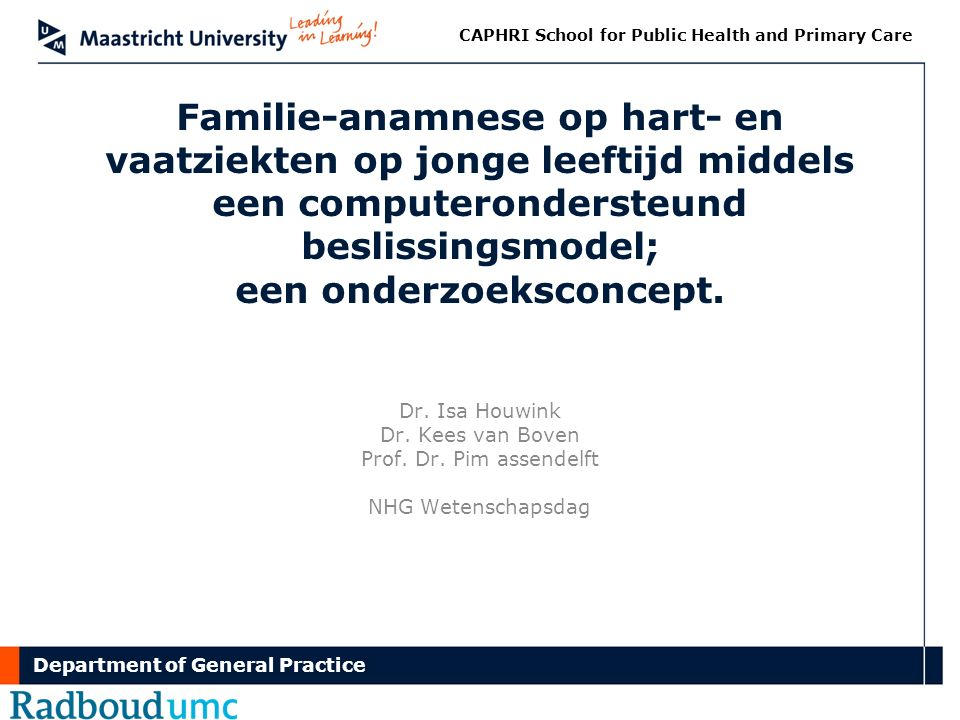 Department of General Practice CAPHRI School for Public Health and Primary Care Familie-anamnese op hart- en vaatziekten op jonge leeftijd middels een computerondersteund beslissingsmodel; een onderzoeksconcept.