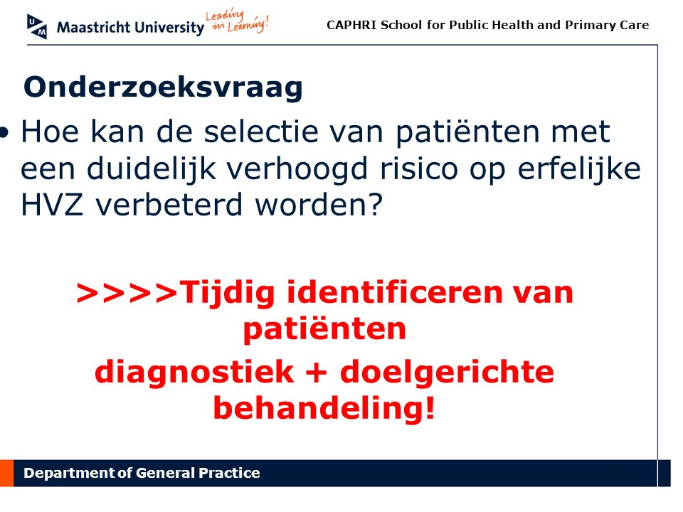 Department of General Practice CAPHRI School for Public Health and Primary Care Onderzoeksvraag Hoe kan de selectie van patiënten met een duidelijk verhoogd risico op erfelijke HVZ verbeterd worden.