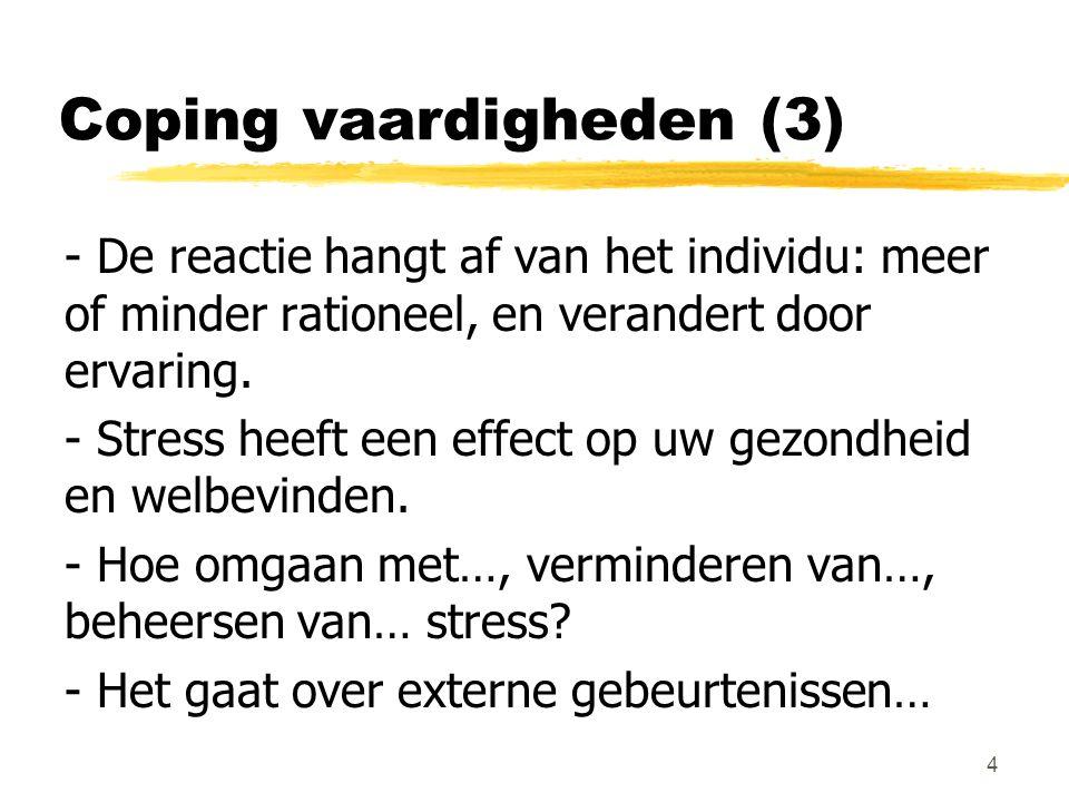 Coping vaardigheden (3) - De reactie hangt af van het individu: meer of minder rationeel, en verandert door ervaring. - Stress heeft een effect op uw