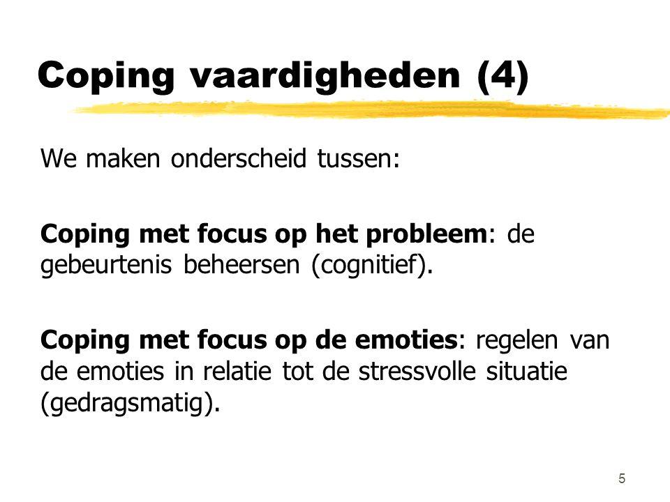 Coping vaardigheden (4) We maken onderscheid tussen: Coping met focus op het probleem: de gebeurtenis beheersen (cognitief). Coping met focus op de em