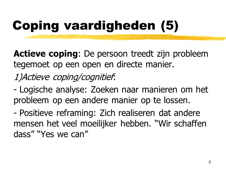 Coping vaardigheden (5) Actieve coping: De persoon treedt zijn probleem tegemoet op een open en directe manier. 1)Actieve coping/cognitief: - Logische