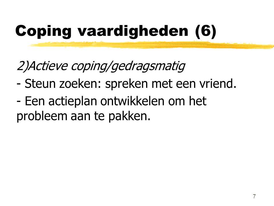Coping vaardigheden (6) 2)Actieve coping/gedragsmatig - Steun zoeken: spreken met een vriend. - Een actieplan ontwikkelen om het probleem aan te pakke