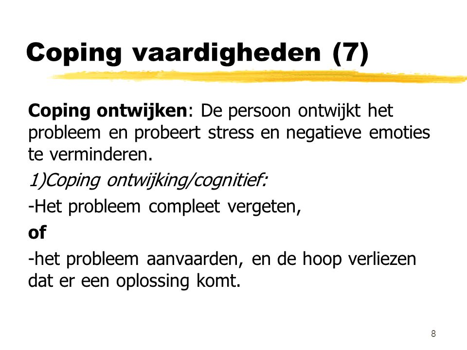 Coping vaardigheden (8) 2)Coping ontwijking/gedragsmatig -Zoeken naar andere activiteiten: drinken, roken, snoepen, drugs… -Emotionele ontlading: schreeuwen om de emoties te evacueren.