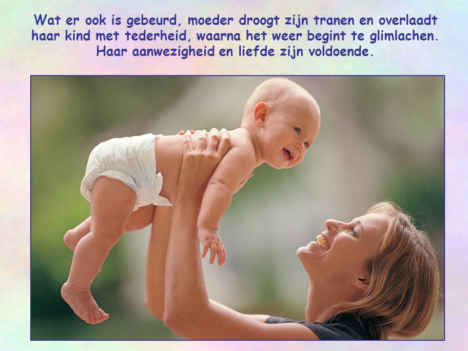 Wat er ook is gebeurd, moeder droogt zijn tranen en overlaadt haar kind met tederheid, waarna het weer begint te glimlachen.