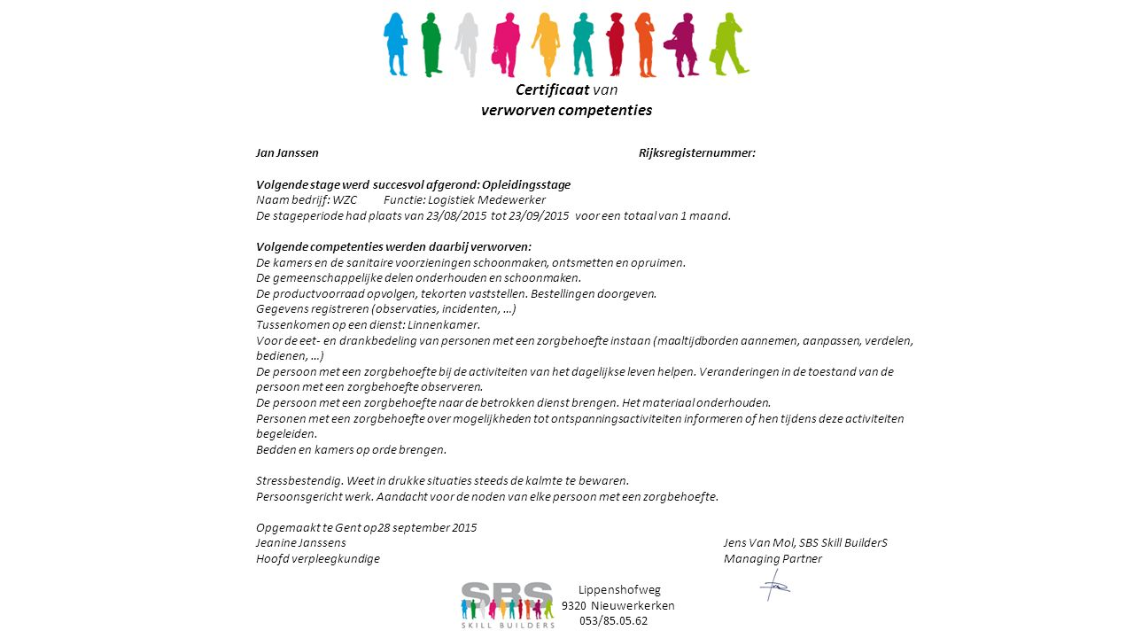 Certificaat van verworven competenties Jan JanssenRijksregisternummer: Volgende stage werd succesvol afgerond: Opleidingsstage Naam bedrijf: WZCFunctie: Logistiek Medewerker De stageperiode had plaats van 23/08/2015 tot 23/09/2015 voor een totaal van 1 maand.