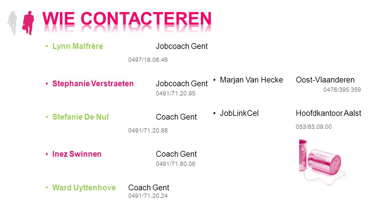 Lynn MalfrèreJobcoach Gent 0497/16.06.46 Stephanie VerstraetenJobcoach Gent 0491/71.20.95 Stefanie De NulCoach Gent 0491/71.20.88 Inez SwinnenCoach Gent 0491/71.80.06 Ward UyttenhoveCoach Gent 0491/71.20.24 Marjan Van HeckeOost-Vlaanderen 0476/395 359 JobLinkCelHoofdkantoor Aalst 053/85.09.00