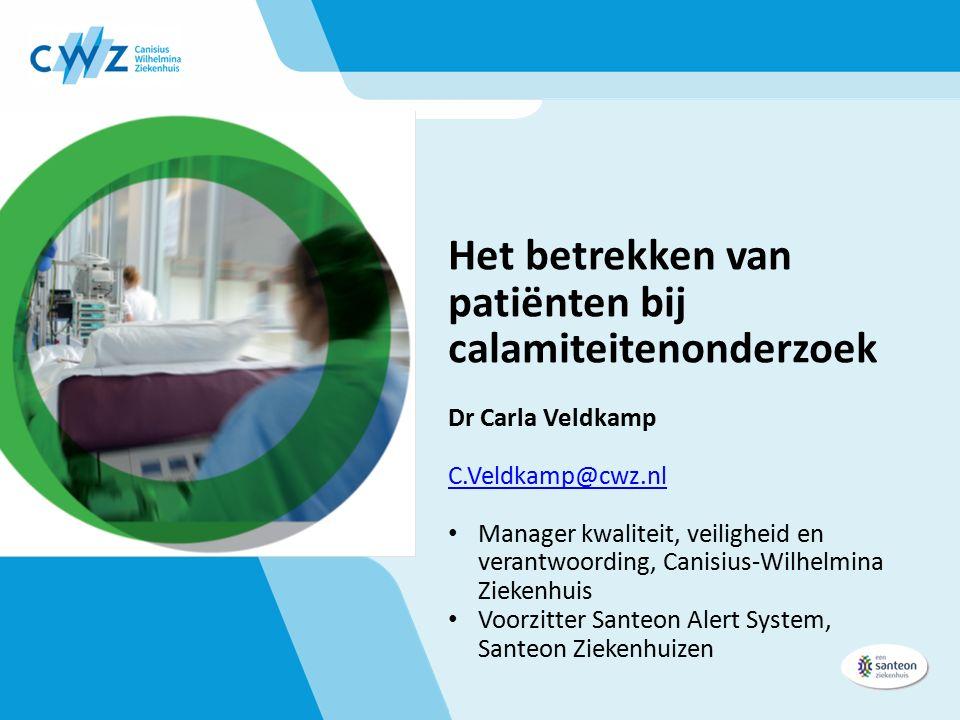 Het betrekken van patiënten bij calamiteitenonderzoek Dr Carla Veldkamp C.Veldkamp@cwz.nl Manager kwaliteit, veiligheid en verantwoording, Canisius-Wilhelmina Ziekenhuis Voorzitter Santeon Alert System, Santeon Ziekenhuizen