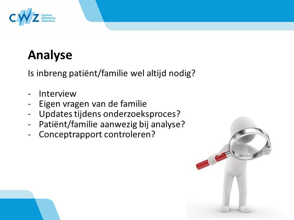 Analyse Is inbreng patiënt/familie wel altijd nodig? -Interview -Eigen vragen van de familie -Updates tijdens onderzoeksproces? -Patiënt/familie aanwe