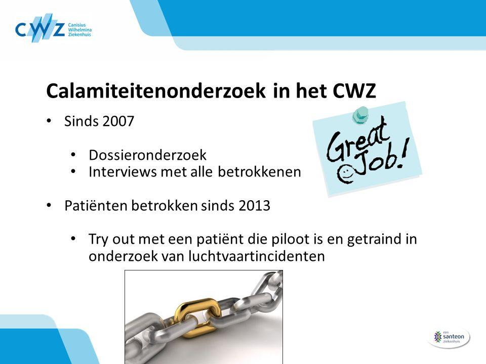 Calamiteitenonderzoek in het CWZ Sinds 2007 Dossieronderzoek Interviews met alle betrokkenen Patiënten betrokken sinds 2013 Try out met een patiënt die piloot is en getraind in onderzoek van luchtvaartincidenten