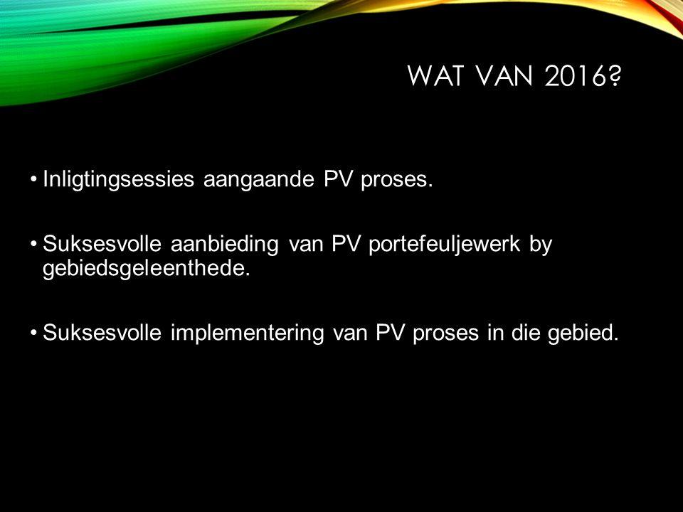 WAT VAN 2016? Inligtingsessies aangaande PV proses. Suksesvolle aanbieding van PV portefeuljewerk by gebiedsgeleenthede. Suksesvolle implementering va
