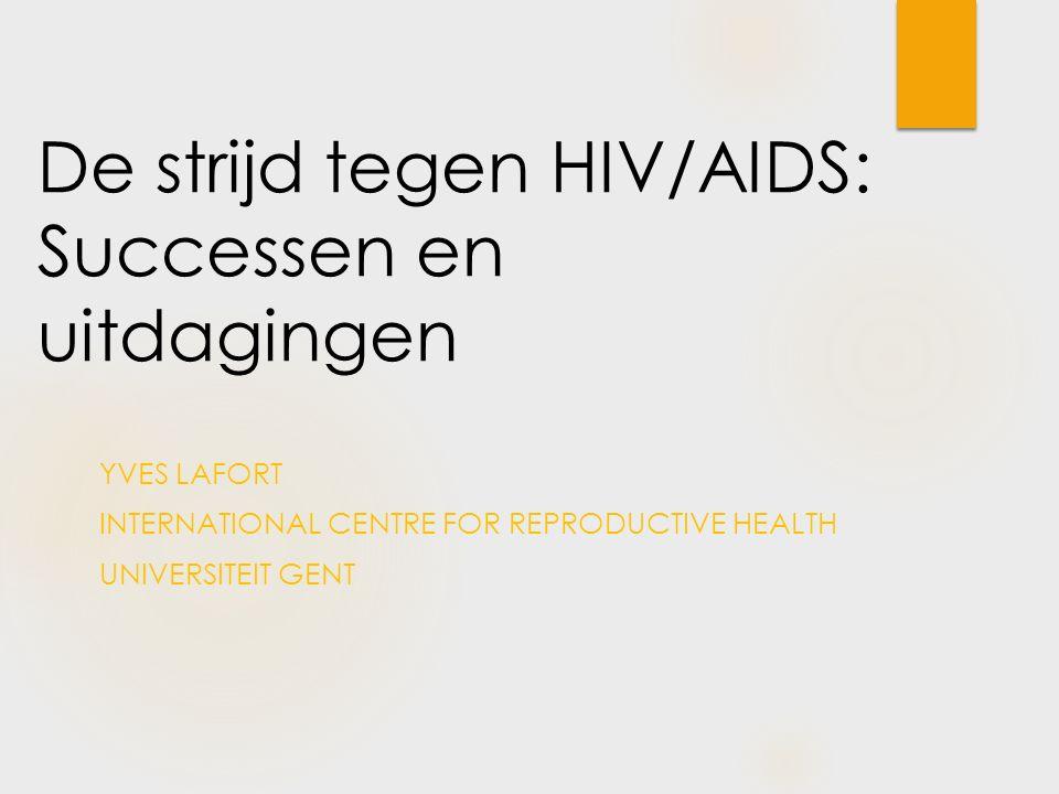 De strijd tegen HIV/AIDS: Successen en uitdagingen YVES LAFORT INTERNATIONAL CENTRE FOR REPRODUCTIVE HEALTH UNIVERSITEIT GENT