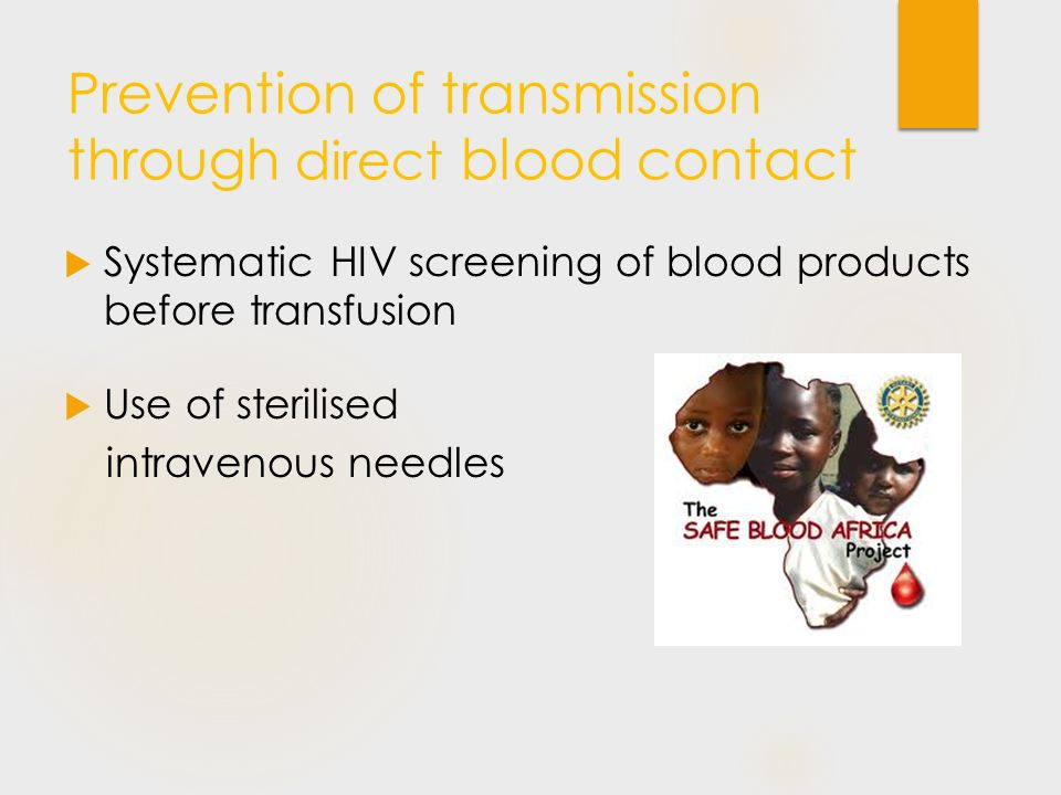 Prevention of transmission through direct blood contact  Systematic HIV screening of blood products before transfusion  Use of sterilised intravenou