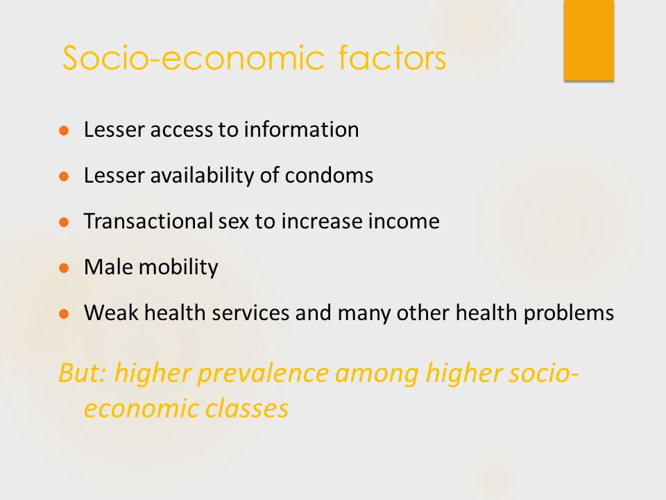 Lesser access to information Lesser availability of condoms Transactional sex to increase income Male mobility Weak health services and many other health problems But: higher prevalence among higher socio- economic classes Socio-economic factors