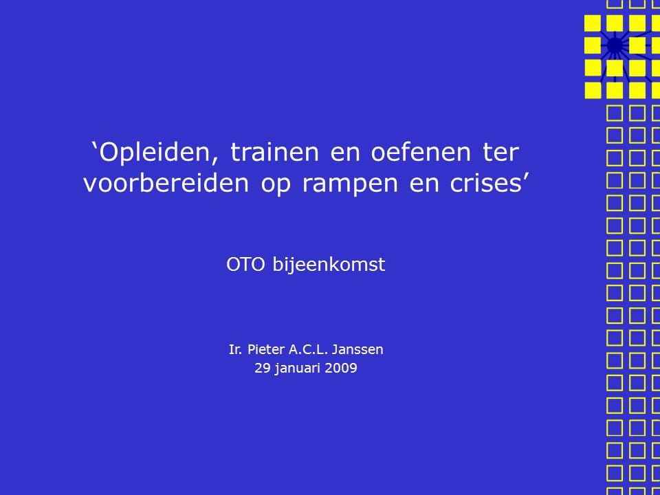 'Opleiden, trainen en oefenen ter voorbereiden op rampen en crises' OTO bijeenkomst Ir. Pieter A.C.L. Janssen 29 januari 2009