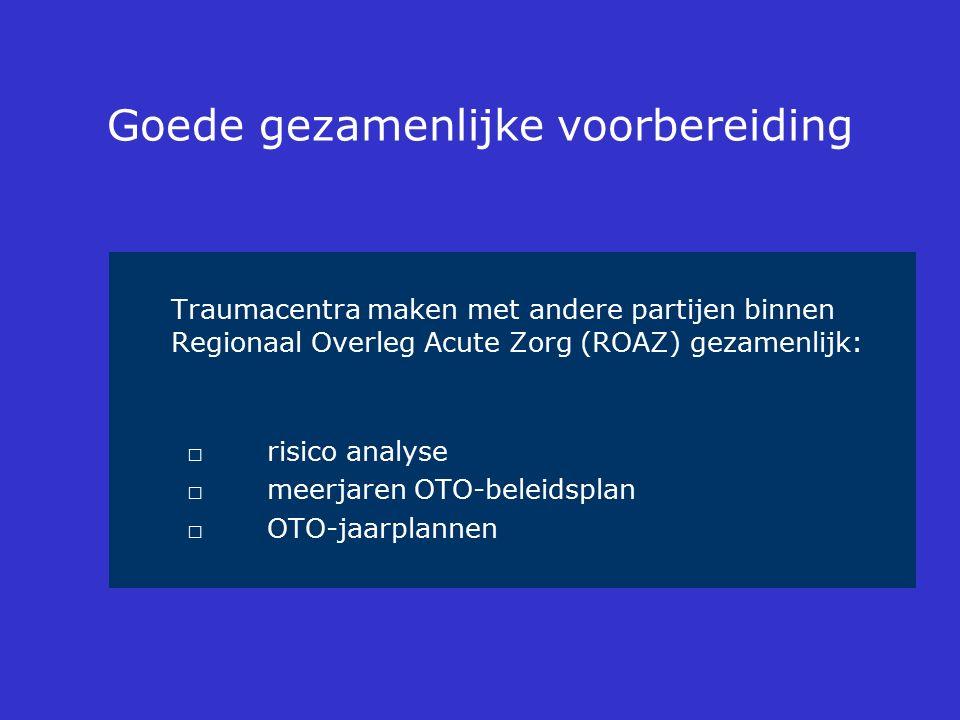 Goede gezamenlijke voorbereiding Traumacentra maken met andere partijen binnen Regionaal Overleg Acute Zorg (ROAZ) gezamenlijk: □risico analyse □ meer