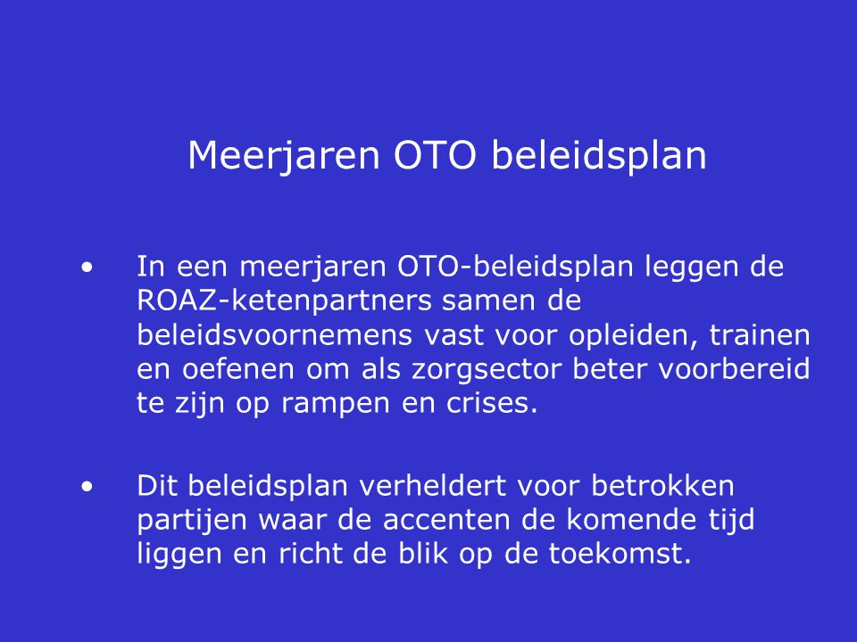 Meerjaren OTO beleidsplan In een meerjaren OTO-beleidsplan leggen de ROAZ-ketenpartners samen de beleidsvoornemens vast voor opleiden, trainen en oefe